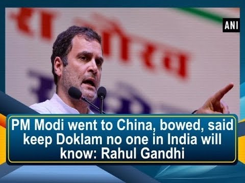 PM Modi went to China, bowed, said keep Doklam no one in India will know: Rahul Gandhi