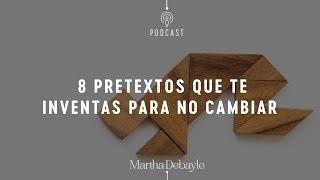 8 pretextos que te inventas para no cambiar | Martha Debayle