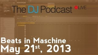 The DJ Podcast LIVE 003 - May 21, 2013 - Beats in Maschine