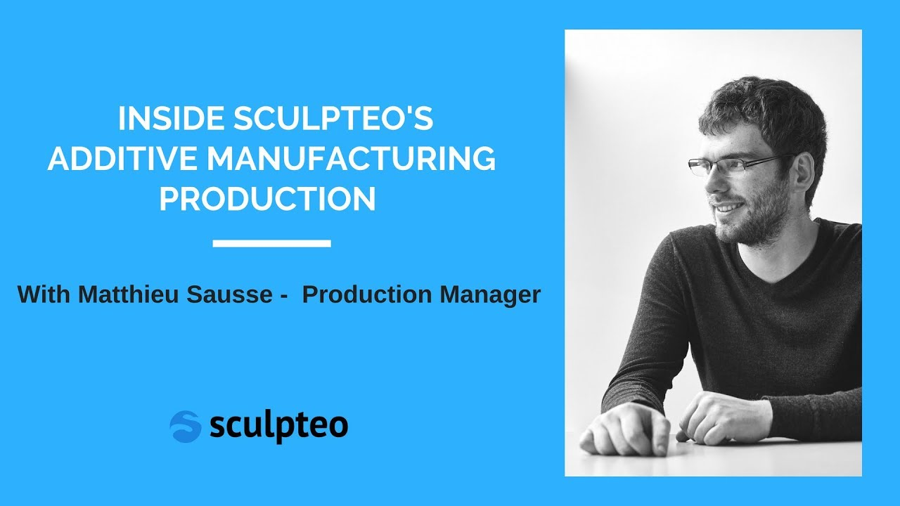 Inside Sculpteo's Additive Manufacturing with Matthieu Sausse