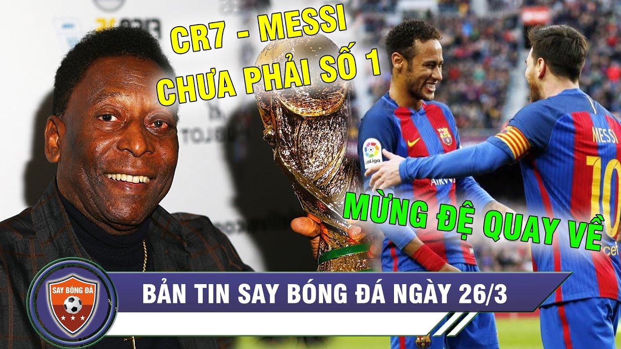 ĐIỂM TIN BÓNG ĐÁ 26/3 | Pele nói 1 câu Ronaldo Messi HÚ HỒN - Barca bán 8 ngôi sao mua Neymar