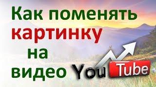 Как поменять картинку на загруженное видео на канале #YouTube. Замена картинки на #Ютубе…