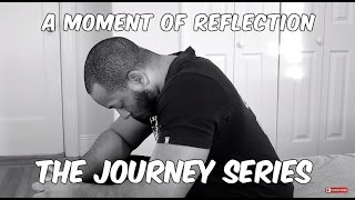 THE JOURNEY SERIES: A MOMENT OF REFLECTION