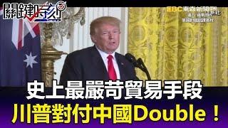 600億美金史上最嚴苛貿易手段 川普對付中國一切都要Double!?- 關鍵時刻精華