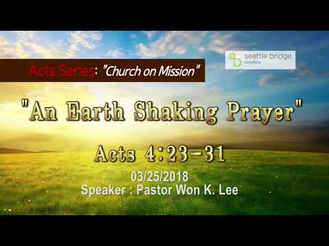 """An Earth Shaking Prayer"" [ Acts 4:23-31] Speaker: Pastor Won K. Lee 2018.3.25"
