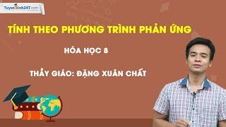Tính theo phương trình hóa học - Hóa 8 - Thầy Đặng Xuân Chất