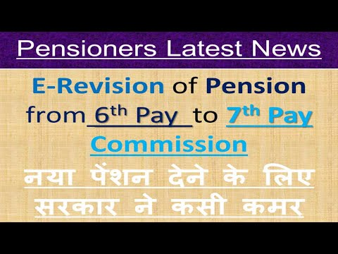 E-Revision of Pension from 6th Pay Commission to 7th Pay Commission_Pensioners Latest News-7th CPC