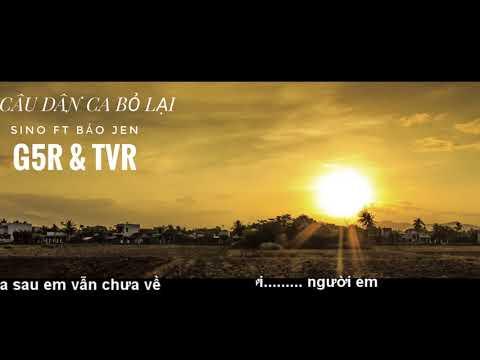 G5R 2018  [MV]  LYRIC CÂU DÂN CA BỎ LẠI    SINO FT BẢO JEN