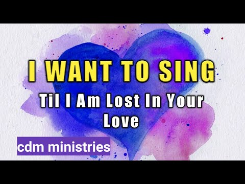 I WANT TO SING  ( Till I am lost in Your Love )