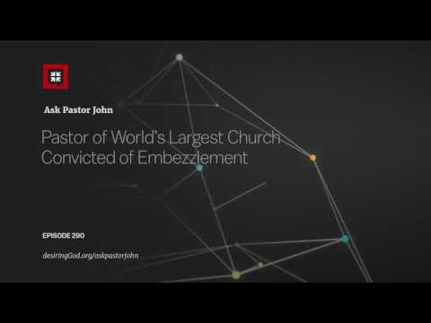 Pastor of World's Largest Church Convicted of Embezzlement // Ask Pastor John
