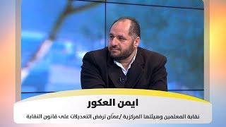ايمن  العكور - نقابة المعلمين وهيئتها المركزية /عمّان ترفض التعديلات على قانون النقابة
