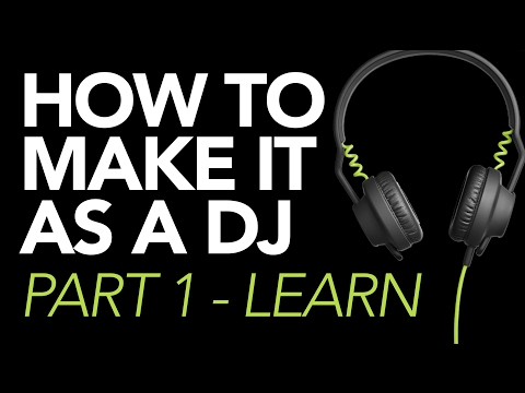 HOW TO MAKE IT AS A DJ: Part 1 - Learn