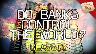 Do Banks Control the World? | CLASSIC