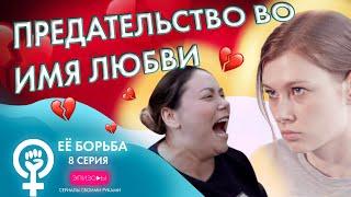 Сериал EЁ БОРЬБА // ЭПИЗОД 8: ПРЕДАТЕЛЬСТВО ВО ИМЯ ЛЮБВИ