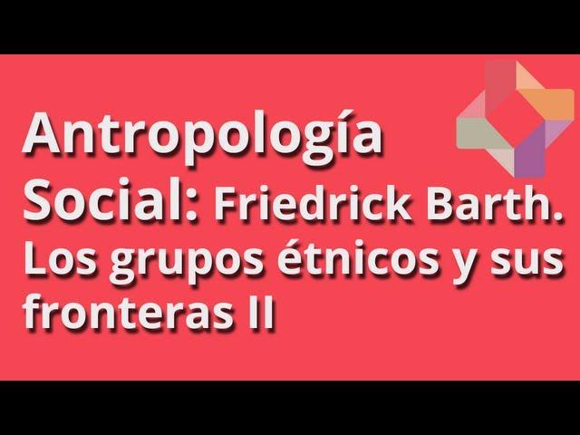 Friedrick Barth: Los grupos étnicos y sus fronteras (II) - Antropología Social - Educatina