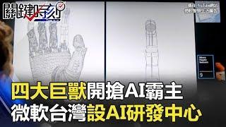 「四大巨獸」開搶AI霸主 微軟台灣設AI研發中心「打通任督二脈」!? 關鍵時刻 20180111-1 黃世聰 朱學恒 馬西屏 黃創夏