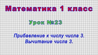 Математика 1 класс (Урок№23 - Прибавление к числу числа 3. Вычитание числа 3.)