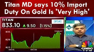 Titan MD says 10% Import Duty On Gold Is 'Very High'| CNBC-TV18