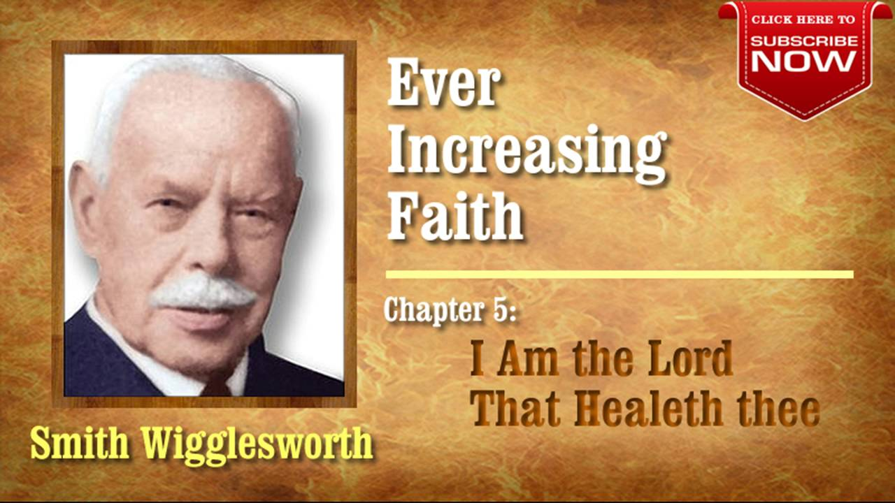 Smith Wigglesworth - Ever Increasing Faith (Chapter 5 of 18) I Am the Lord that Healeth Thee