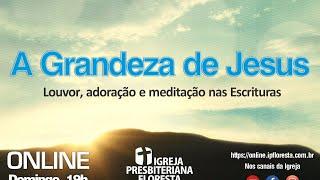 A Grandeza de Jesus - 3 video   Culto 09/08/2020   Igreja Presbiteriana Floresta de BH