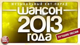 ШАНСОН 2013 ГОДА ✮ 20 ЛУЧШИХ ПЕСЕН ✮ МУЗЫКАЛЬНЫЙ ХИТ-ПАРАД ✮