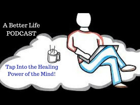 A Better Life Podcast: Access Healing Power of the Mind to Get the Life You Want