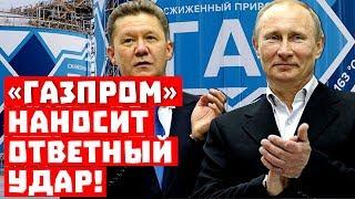 А пусть не лезут! «Газпром» наносит ответный удар!