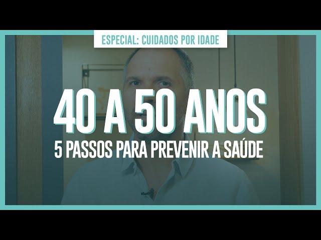 40 A 50 ANOS - 5 PASSOS PARA PREVENIR A SAÚDE