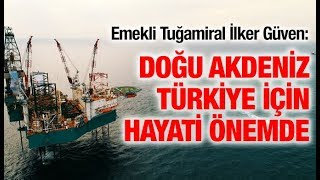 Emekli Tuğamiral İlker Güven: Doğu Akdeniz, Türkiye için hayati önemde