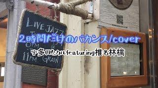 【cover.】2時間だけのバカンス/宇多田ヒカルfeaturing椎名林檎