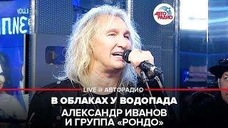 🅰️Александр Иванов и группа «Рондо» - В Облаках у Водопада (LIVE @ Авторадио)