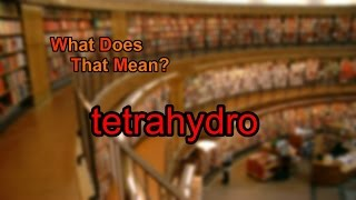 What does tetrahydro mean?
