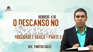 O Descanso no Senhor: Fidelidade e graça pt. 2  (Hebreus 4:16) • Rev. Timóteo Sales