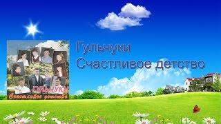Гульчуки -  Счастливое детство