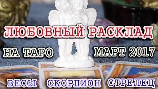 Любовный расклад ТАРО на март  2017 года для Весов , Скорпионов ,Стрельцов .