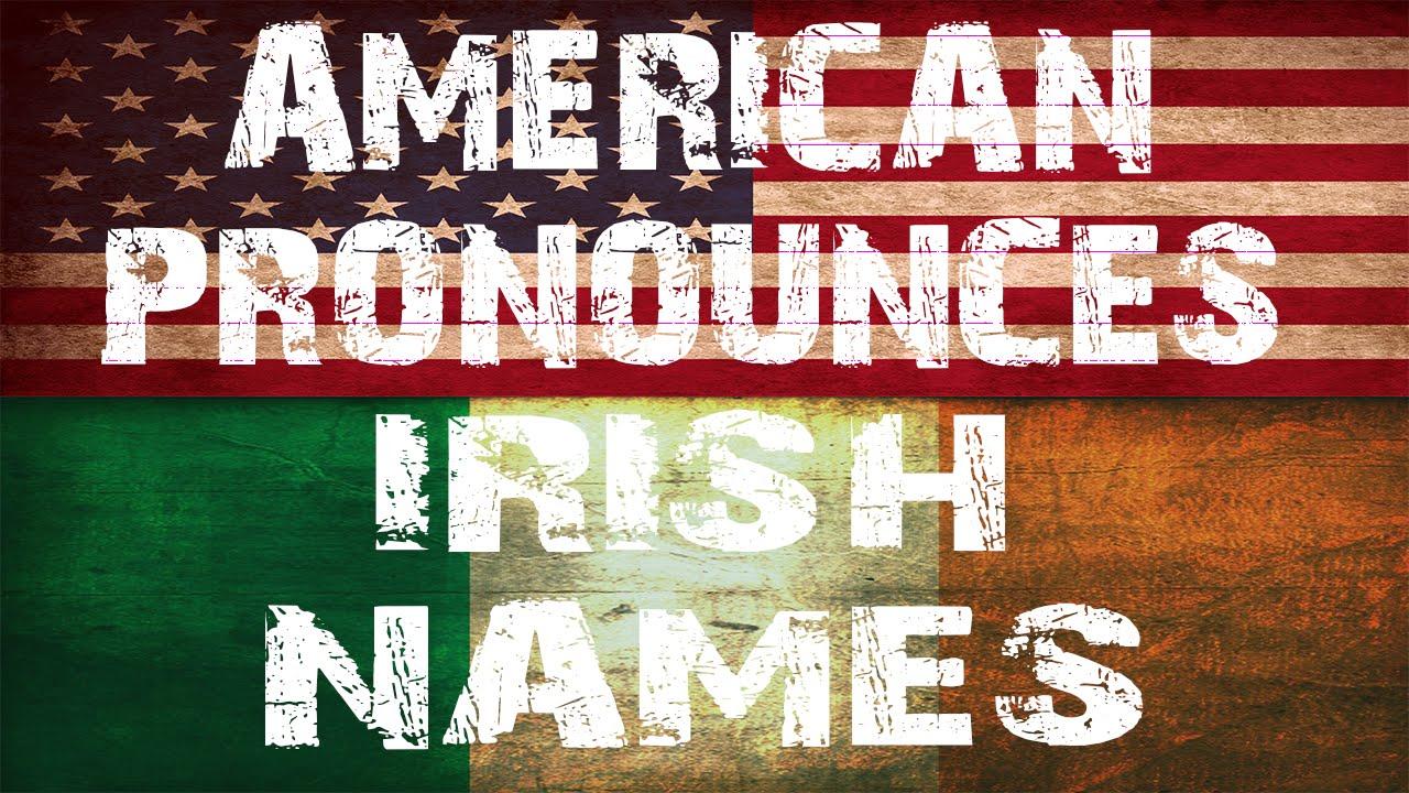 AMERICAN PRONOUNCES IRISH NAMES