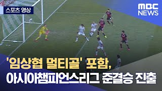 [스포츠 영상] '임상협 멀티골' 포함, 아시아챔피언스리그 준결승 진출 (2021.10.17/뉴스데스크/MBC)
