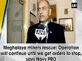 Meghalaya miners rescue: Operation will continue until we get orders to stop, says Navy PRO