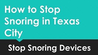 How to Stop Snoring in Texas City -  Stop Snoring Devices