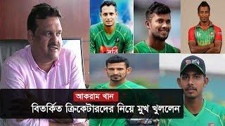অবশেষে ঐসব  ক্রিকেটারদের নিয়ে মুখ খুললেন আকরাম খান !   Akram Khan   Sports News