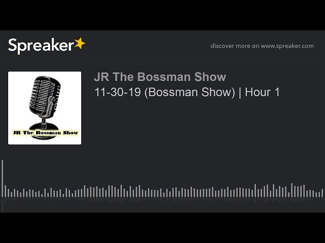11-30-19 (Bossman Show)   Hour 1 (made with Spreaker)
