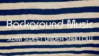 SWIM SWEET UNDER SHALLOW / Background Music (ep version)