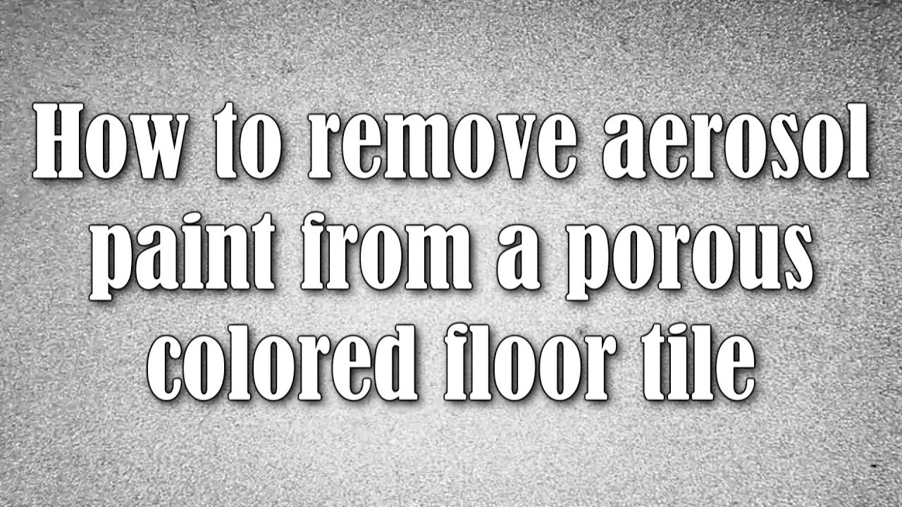 How To Remove Aerosol Paint From A Porous Colored Floor Tile Youtube