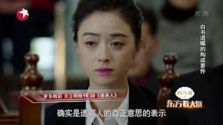 《东方看大剧》20170424期:《继承人》公证遗嘱竟可以变更?《求婚大作战》今晚开播【东方卫视官方超清】