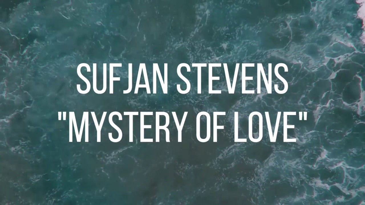 Sufjan Stevens Mystery Of Love Lyrics Video Youtube C d lord, i no longer believe em/b d drowned in living waters c d cursed by the love that i received em/b d from my brother's daughter c d like hephaestion, who died em/b d alexander's lover c d now my riverbed lyrics color: sufjan stevens mystery of love lyrics video