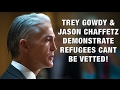 Trey Gowdy / Jason Chaffetz Prove Why Travel Ban Is Needed (Refugees Can't Be Vetted)