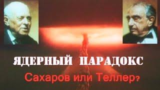 Ядерный парадокс. Сахаров - Теллер. Гении и злодеи.