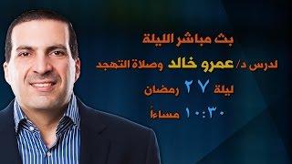 بث مباشر لدرس د/عمرو خالد وصلاة التهجد من ليلة 27 رمضان  (ليلة القدر)