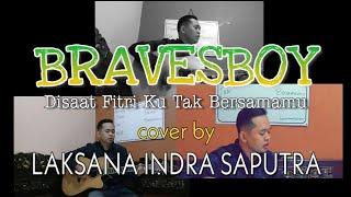 BRAVESBOY - Disaat Fitri Ku Tak Bersamamu   Cover By Laksana Indra Saputra