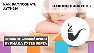 Как распознать аутизм – Максим Пискунов